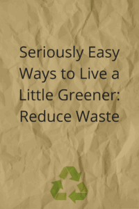 Seriously easy ways to reduce waste