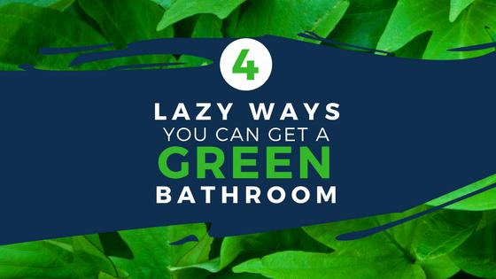 4 Lazy Ways You Can Get a Green Bathroom